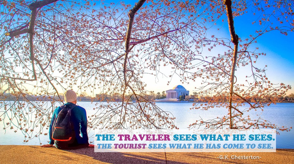"Travel Quotes to live by / ""The traveler sees what he sees. The tourists see what he comes to see."" - G.K. Chesterton."