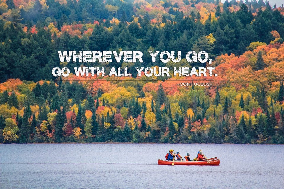 """Wherever you go, go with all your heart."" -Confucius-"